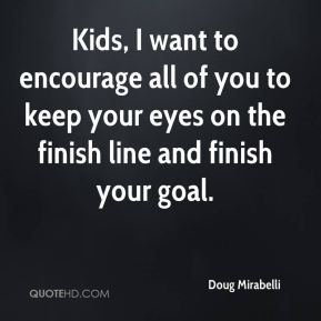 Kids, I want to encourage all of you to keep your eyes on the finish line and finish your goal.