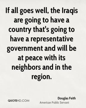 Douglas Feith - If all goes well, the Iraqis are going to have a country that's going to have a representative government and will be at peace with its neighbors and in the region.