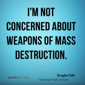 I'm not concerned about weapons of mass destruction.