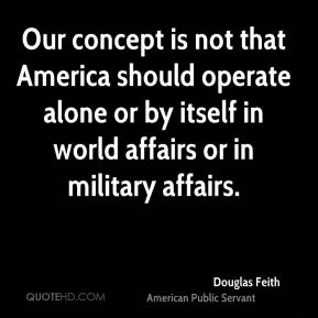 Douglas Feith - Our concept is not that America should operate alone or by itself in world affairs or in military affairs.