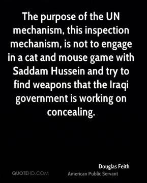 Douglas Feith - The purpose of the UN mechanism, this inspection mechanism, is not to engage in a cat and mouse game with Saddam Hussein and try to find weapons that the Iraqi government is working on concealing.
