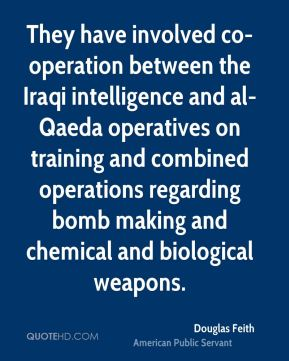 Douglas Feith - They have involved co-operation between the Iraqi intelligence and al-Qaeda operatives on training and combined operations regarding bomb making and chemical and biological weapons.