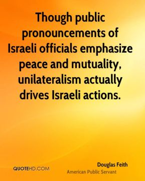 Douglas Feith - Though public pronouncements of Israeli officials emphasize peace and mutuality, unilateralism actually drives Israeli actions.