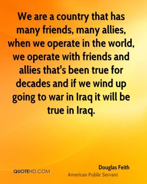 We are a country that has many friends, many allies, when we operate in the world, we operate with friends and allies that's been true for decades and if we wind up going to war in Iraq it will be true in Iraq.