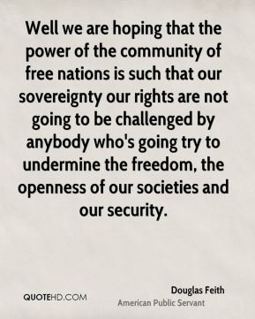 Well we are hoping that the power of the community of free nations is such that our sovereignty our rights are not going to be challenged by anybody who's going try to undermine the freedom, the openness of our societies and our security.