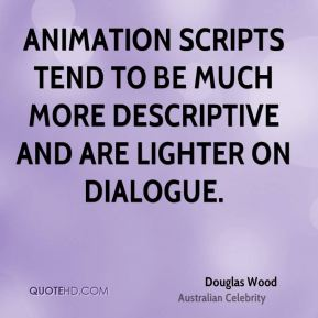 Douglas Wood - Animation scripts tend to be much more descriptive and are lighter on dialogue.