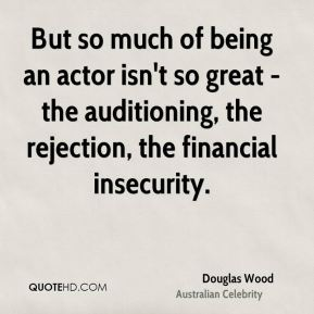 Douglas Wood - But so much of being an actor isn't so great - the auditioning, the rejection, the financial insecurity.