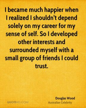 Douglas Wood - I became much happier when I realized I shouldn't depend solely on my career for my sense of self. So I developed other interests and surrounded myself with a small group of friends I could trust.