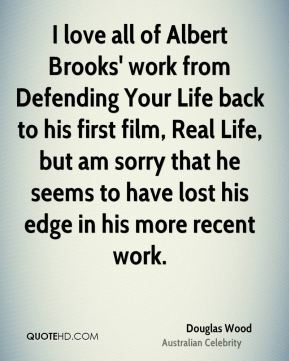 Douglas Wood - I love all of Albert Brooks' work from Defending Your Life back to his first film, Real Life, but am sorry that he seems to have lost his edge in his more recent work.