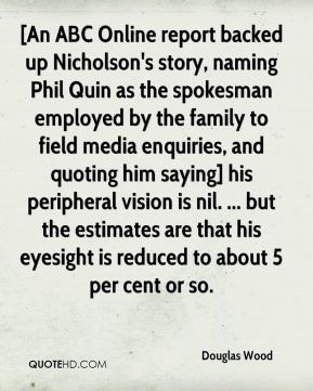 [An ABC Online report backed up Nicholson's story, naming Phil Quin as the spokesman employed by the family to field media enquiries, and quoting him saying] his peripheral vision is nil. ... but the estimates are that his eyesight is reduced to about 5 per cent or so.