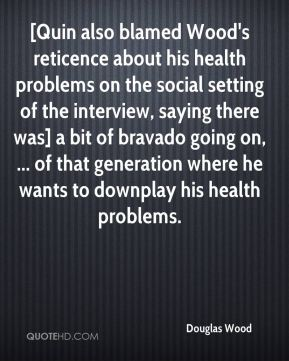 [Quin also blamed Wood's reticence about his health problems on the social setting of the interview, saying there was] a bit of bravado going on, ... of that generation where he wants to downplay his health problems.