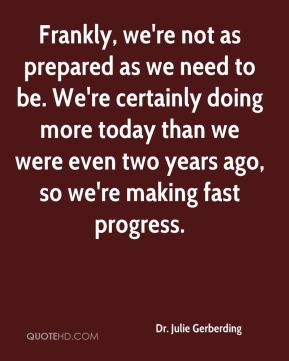 Frankly, we're not as prepared as we need to be. We're certainly doing more today than we were even two years ago, so we're making fast progress.