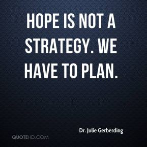 Hope is not a strategy. We have to plan.