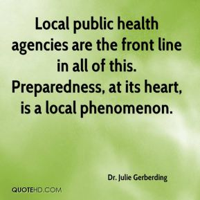 Dr. Julie Gerberding - Local public health agencies are the front line in all of this. Preparedness, at its heart, is a local phenomenon.