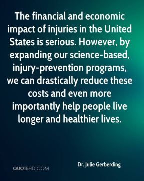 The financial and economic impact of injuries in the United States is serious. However, by expanding our science-based, injury-prevention programs, we can drastically reduce these costs and even more importantly help people live longer and healthier lives.