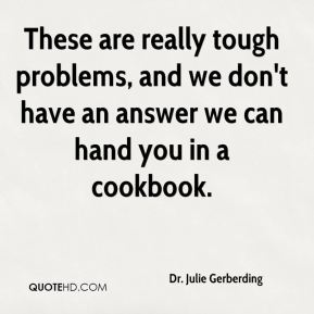 Dr. Julie Gerberding - These are really tough problems, and we don't have an answer we can hand you in a cookbook.