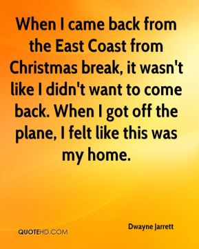 When I came back from the East Coast from Christmas break, it wasn't like I didn't want to come back. When I got off the plane, I felt like this was my home.