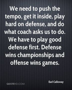 Earl Calloway - We need to push the tempo, get it inside, play hard on defense, and do what coach asks us to do. We have to play good defense first. Defense wins championships and offense wins games.
