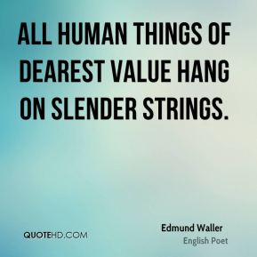 Edmund Waller - All human things Of dearest value hang on slender strings.