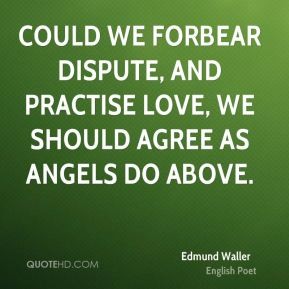 Edmund Waller - Could we forbear dispute, and practise love, We should agree as angels do above.