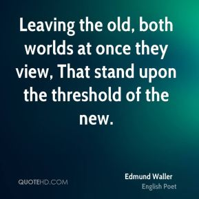 Leaving the old, both worlds at once they view, That stand upon the threshold of the new.