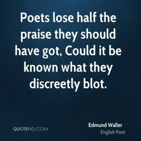 Edmund Waller - Poets lose half the praise they should have got, Could it be known what they discreetly blot.