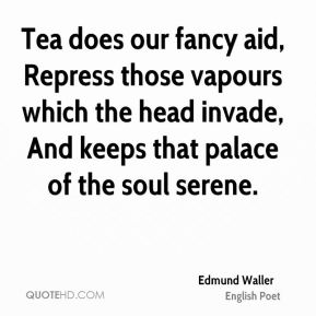 Edmund Waller - Tea does our fancy aid, Repress those vapours which the head invade, And keeps that palace of the soul serene.