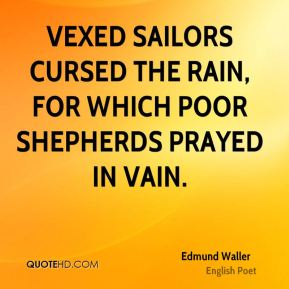 Vexed sailors cursed the rain, for which poor shepherds prayed in vain.