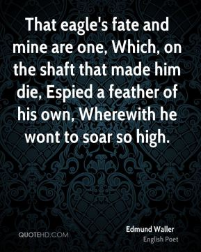 Edmund Waller - That eagle's fate and mine are one, Which, on the shaft that made him die, Espied a feather of his own, Wherewith he wont to soar so high.