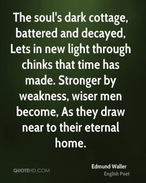 Edmund Waller - The soul's dark cottage, battered and decayed, Lets in new light through chinks that time has made. Stronger by weakness, wiser men become, As they draw near to their eternal home.
