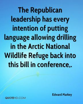 Edward Markey - The Republican leadership has every intention of putting language allowing drilling in the Arctic National Wildlife Refuge back into this bill in conference.