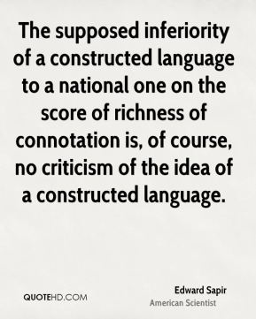 Edward Sapir - The supposed inferiority of a constructed language to a national one on the score of richness of connotation is, of course, no criticism of the idea of a constructed language.