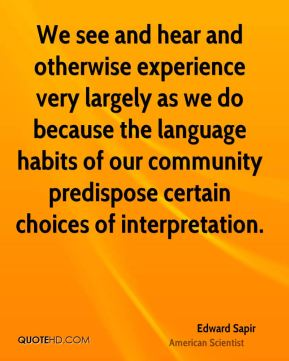 Edward Sapir - We see and hear and otherwise experience very largely as we do because the language habits of our community predispose certain choices of interpretation.