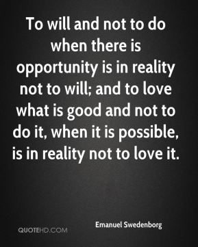 To will and not to do when there is opportunity is in reality not to will; and to love what is good and not to do it, when it is possible, is in reality not to love it.
