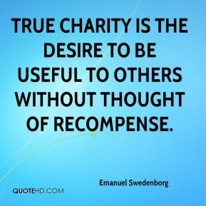 Emanuel Swedenborg - True charity is the desire to be useful to others without thought of recompense.