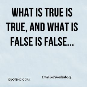Emanuel Swedenborg - What is true is true, and what is false is false...