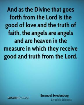 Emanuel Swedenborg - And as the Divine that goes forth from the Lord is the good of love and the truth of faith, the angels are angels and are heaven in the measure in which they receive good and truth from the Lord.