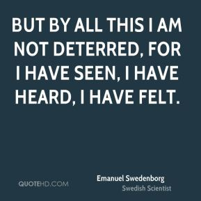 But by all this I am not deterred, for I have seen, I have heard, I have felt.