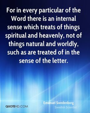For in every particular of the Word there is an internal sense which treats of things spiritual and heavenly, not of things natural and worldly, such as are treated of in the sense of the letter.