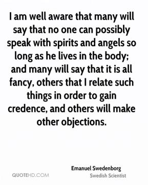 Emanuel Swedenborg - I am well aware that many will say that no one can possibly speak with spirits and angels so long as he lives in the body; and many will say that it is all fancy, others that I relate such things in order to gain credence, and others will make other objections.