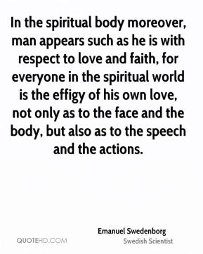 In the spiritual body moreover, man appears such as he is with respect to love and faith, for everyone in the spiritual world is the effigy of his own love, not only as to the face and the body, but also as to the speech and the actions.