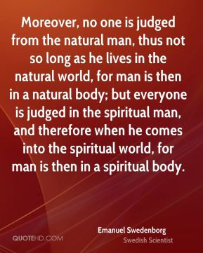 Moreover, no one is judged from the natural man, thus not so long as he lives in the natural world, for man is then in a natural body; but everyone is judged in the spiritual man, and therefore when he comes into the spiritual world, for man is then in a spiritual body.