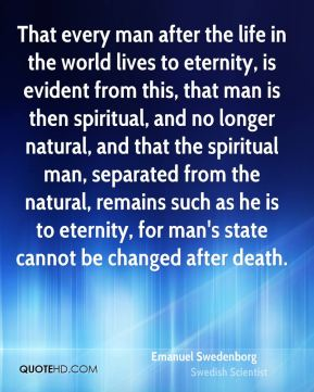 That every man after the life in the world lives to eternity, is evident from this, that man is then spiritual, and no longer natural, and that the spiritual man, separated from the natural, remains such as he is to eternity, for man's state cannot be changed after death.