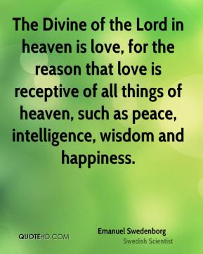 Emanuel Swedenborg - The Divine of the Lord in heaven is love, for the reason that love is receptive of all things of heaven, such as peace, intelligence, wisdom and happiness.