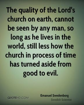 The quality of the Lord's church on earth, cannot be seen by any man, so long as he lives in the world, still less how the church in process of time has turned aside from good to evil.