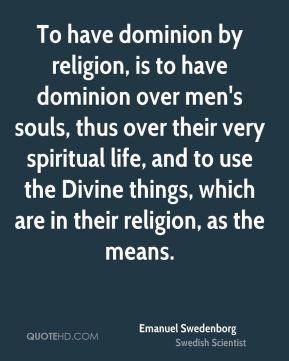 Emanuel Swedenborg - To have dominion by religion, is to have dominion over men's souls, thus over their very spiritual life, and to use the Divine things, which are in their religion, as the means.