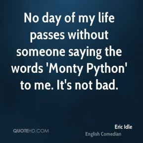 Eric Idle - No day of my life passes without someone saying the words 'Monty Python' to me. It's not bad.