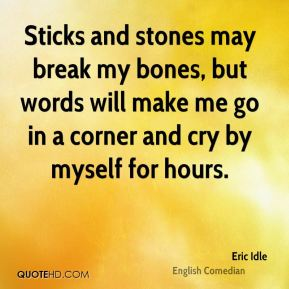 Eric Idle - Sticks and stones may break my bones, but words will make me go in a corner and cry by myself for hours.