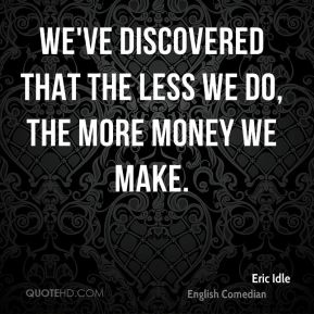 We've discovered that the less we do, the more money we make.