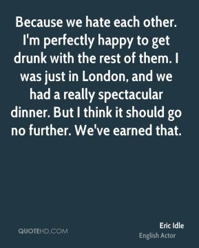 Eric Idle - Because we hate each other. I'm perfectly happy to get drunk with the rest of them. I was just in London, and we had a really spectacular dinner. But I think it should go no further. We've earned that.